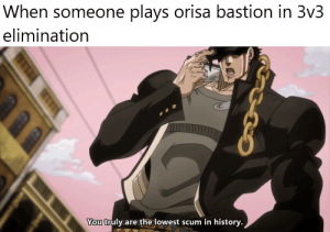 Be Like, History, and Don't Be Like: When someone plays orisa bastion in 3v3  elimination  You truly are the lowest scum in history. I'm just trying to warm up here, don't be like that