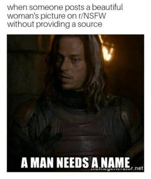 Right to the source by OldManoftheNorth FOLLOW 4 MORE MEMES.: when someone posts a beautiful  woman's picture on r/NSFW  without providing a source  A MAN NEEDS A NAME  chegenaor.net Right to the source by OldManoftheNorth FOLLOW 4 MORE MEMES.
