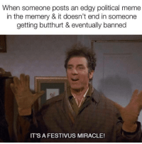 Butthurt, Meme, and Edgy: When someone posts an edgy political meme  in the memery & it doesn't end in someone  getting butthurt & eventually banned  IT'S A FESTIVUS MIRACLE!