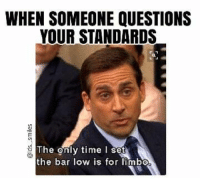 Mormon, Limbo, and Only Time: WHEN SOMEONE QUESTIONS  YOUR STANDARDS  The only time I  set  the bar low is for limbo Truth!!!