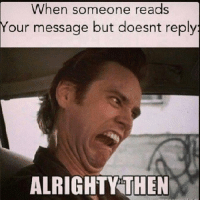 When someone reads  Your  message but doesnt reply  ALRIGHTY THEN   Alrighty thenhttp://www.universeofmemes.com/memes/alrighty_then/2016-10-06-2451