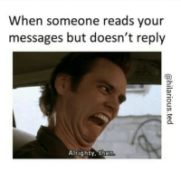 When someone reads your  messages but doesn't reply  Alrighty, then. hilariousted