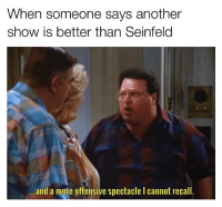 Memes, Seinfeld, and 🤖: When someone says another  show is better than Seinfeld  and a mote offensive spectacle I cannot recall. Seinfeld > everything else