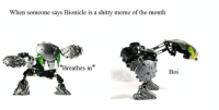 Meme Of The Month: When someone says Bionicle is a shitty meme of the month  Breathes in  Boi