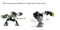 Breathe slow: When someone says Bionicle is a shitty meme of the month  Breathes in  Boi Breathe slow