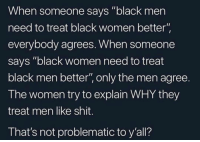 "Shit, Black, and Women: When someone says ""black men  need to treat black women better  everybody agrees. When someone  says ""black women need to treat  black men better"", only the men agree.  The women try to explain WHY they  treat men like shit.  That's not problematic to y'all? Interesting."