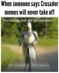 Memes, Shit, and Mad: When someone says Crusader  memes will never take off  You talking mad shit for somepne in  orusading distance this is golden via /r/memes https://ift.tt/2UBhlAL