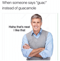 """Neato @middleclassfancy: When someone says """"guac""""  instead of guacamole  Haha, that's neat  I like that Neato @middleclassfancy"""