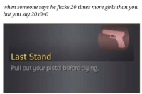 Girls, Pull Out, and Last Stand: when someone says he fucks 20 times more girls than you.  but you say 20x00  Last Stand  Pull out your pistol before dying