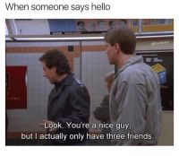 Bruh 😂: When someone says hello  @Fuckjerry  ATRE  Look. You're a nice guy,  but I actually only have three friends. Bruh 😂