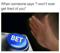 "Bet, You, and Betting: When someone says ""I won't ever  get tired of you""  BET"