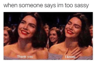 Thank You: when someone says im too sassy  Thank you  I knoW