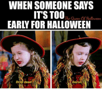 "Halloween, Memes, and Queen: WHEN SOMEONE SAYS  ITS TO0"", Cm  EARLY FOR HALLOWEEN  The Queen Of Halloween  e ueen  r.  Drop dead.  fs  moron."