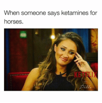 Horses, Memes, and 🤖: When someone says ketamines for  horses.  AND Don't let the door hit you on the way out.