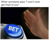 "Bet, You, and Get: When someone says ""l won't ever  get tired of you""  BET"