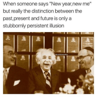 "Memes, Einstein, and New Year New Me: When someone says ""New year, new me""  but really the distinction between the  past, present and future is only a  stubbornly persistent illusion  comfy sweaters Einstein bruh badsciencejokes"