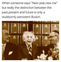 "Memes, Einstein, and New Year New Me: When someone says ""New year, new me""  but really the distinction between the  past, present and future is only a  stubbornly persistent illusion  @comfy sweaters Einstein a savage for that one"
