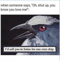 "Dank, Love, and Memes: when someone says, ""Oh, shut up, you  know you love me!"":  I'd sell you to Satan for one corn chip. Fax. 😂 follow @memezar if you love dank memes. . . . 🔥 @wolfgrillz 🔥 gf gfmemes bf bfmemes chips cornchips snacks crunchy fritolay sold raven bird birds birdmemes hilarious couples drama redeye redeyes trend trends trending dailyjokes sarcasm sarcastic photography illustration"