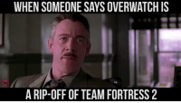 When someone says Overwatch is just a TF2 ripoff: WHEN SOMEONE SAYS OVERWATCH IS  A RIP-OFF OF TEAM FORTRESS 2 When someone says Overwatch is just a TF2 ripoff