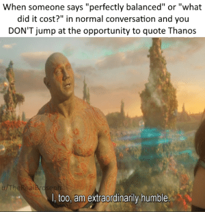 """Humble, Opportunity, and Dank Memes: When someone says """"perfectly balanced"""" or """"what  did it cost?"""" in normal conversation and you  DON'T jump at the opportunity to quote Thanos  u/TheRealBroseph  I, too, am extraordinarily humble A small price to pay for salvation"""
