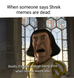 Alive, Fresh, and Memes: When someone says Shrek  memes are dead:  Really, it's rude enough being alive  when no one wants you, Shrek do be lookn fresh lately ngl