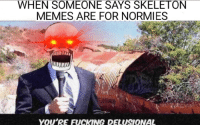"<p>Rattled via /r/dank_meme <a href=""http://ift.tt/2xUaeef"">http://ift.tt/2xUaeef</a></p>: WHEN SOMEONE SAYS SKELETON  MEMES ARE FOR NORMIES  YOU'RE FUCKING DELUSIONAL <p>Rattled via /r/dank_meme <a href=""http://ift.tt/2xUaeef"">http://ift.tt/2xUaeef</a></p>"