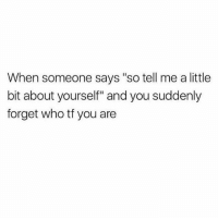 """Girl Memes, Who, and You: When someone says """"so tell me a little  bit about yourself"""" and you suddenly  forget who tf you are I️ uhhhh like to uhhh...eat. (@boywithnojob)"""