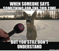 9gag, Memes, and 🤖: WHEN SOMEONE SAYS  SOMETHING FOR THE3RDTIME  BUT YOU STILL DON'T  UNDERSTAND  MEMEFUL COM Just laugh awkwardly and hope it wasn't a question. Follow @9gag @9gagmobile 9gag wtf interview estonia