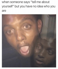 """mememememe: when someone says """"tell me about  yourself"""" but you have no idea who you  are mememememe"""
