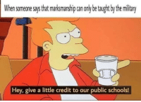 memehumor:  It be like that though…: When someone says that marksmanship can only be taught by the military  Hey, give a little credit to our public schools! memehumor:  It be like that though…
