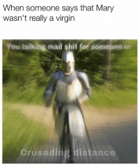 Shit, Virgin, and Dank Memes: When someone says that Mary  wasn't really a virgin  You talking mad shit for somepne in  Crusading distance