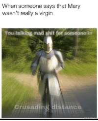 Crusading: When someone says that Mary  wasn't really a virgin  You talking mad shit for somepne in  Crusading distance