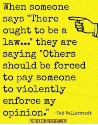 "Ted LS: When someone  says ""There  ought to be a  law..."" they are  saying ""Others  should be forced  to pay someone  to violently  enforce my  opinion  Ted Wallerstedt  FACERIIKCOMVENGAGNGANARCHY Ted LS"