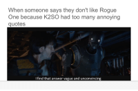 Sent in by Isaac Jones and Jolly Swagmemes: When someone says they don't like Rogue  One because K2SO had too many annoying  quotes  I find that answer vague and unconvincing Sent in by Isaac Jones and Jolly Swagmemes