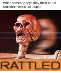 Memes, Reddit, and Think: When someone says they think brutal  skeleton memes are stupid  RATTLED
