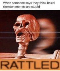 Rattled: When someone says they think brutal  skeleton memes are stupid  RATTLED