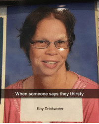Why you telling me?: When someone says they thirsty  Kay Drinkwater Why you telling me?