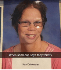 Memes, Thirsty, and Wow: When someone says they thirsty  Kay Drinkwater wow thats an unfortunate name @gamecub3