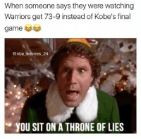 Kobe Bryant, Memes, and Nba: When someone says they were watching  Warriors get 73-9 instead of Kobe's final  game  @nba memes 24.  YOU SIT ON A THRONE OF LIES Last year on this day, Kobe Bryant scored 60 points at age 37 against the Utah Jazz on the last game of his career. One of the best scoring performances ever! 🐐💯 Which game were you watching? Warriors get 73-9 or Kobe get 60? 🤔 nbamemes nba_memes_24