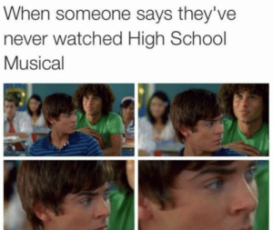High School Musical, School, and Never: When someone says they've  never watched High School  Musical