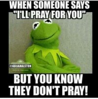 "Kermit the Frog, Via, and Knowing: WHEN SOMEONE SAYS  TILL PRAY FORNYOU""  ABUAHALSTON  BUT YOU KNOW  THEY DON'T PRAY! Via Kermit memes"