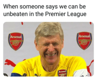 Arsenal, Friends, and Memes: When someone says we can be  unbeaten in the Premier League  Arsenal  Arsenal  Arsenal Never again 😂😎 - ⚽️Dm to 5 friends for a shoutout