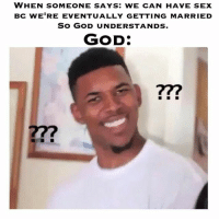 God, Memes, and Sex: WHEN SOMEONE SAYS: WE CAN HAVE SEX  Bc WERE EVENTUALLY GETTING MARRIED  SO GOD UNDERSTANDS.  GOD: Please stop entertaining these clowns that try to justify their sin instead of turning away from it.