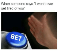 "bet: When someone says won't ever  get tired of you""  BET"