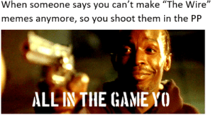 "Memes, Reddit, and The Game: When someone says you can't make ""The Wire""  memes anymore, so you shoot them in the PP  ALL IN THE GAME YO *omar's whistling intensifies*"