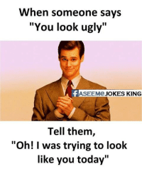 """Memes, 🤖, and  Tell Them: When someone says  """"You look ugly""""  ASEEM@  JOKES KING  Tell them  """"Oh! was trying to look  like you today"""" ;)"""