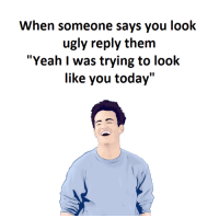 """Memes, Ugly, and 🤖: When someone says you look  ugly reply them  """"Yeah I was trying to look  like you today"""""""