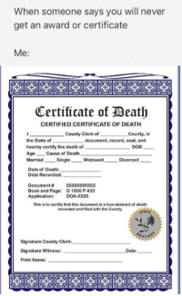 "Carolina Panthers, Dank, and Meme: When someone says you will never  get an award or certificate  Me:  Certificate of Beath  CERTIFIED CERTIFICATE OF DEATH  County Clerk of  County, in  the State of  hearby certify the death of  Age Cause of Death  MarriedSingle WidowedDivorced  Date of Death:  Date Recorded:  document, record, seal, and  DOB-  Document #  Book and Page:  Application:  55555555555  G 1600 P 433  DOA-5555  This is to certify that this document is a true abstract of death  recorded and filed with the County  STATE  Signature County Clerk  Signature Witness:  Print Name:  Date: <p>Certified via /r/dank_meme <a href=""http://ift.tt/2mYq003"">http://ift.tt/2mYq003</a></p>"