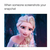Memes, Snapchat, and Screenshots: When someone screenshots your  snapchat  I trusted you
