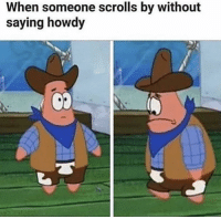 Scrolls, Please, and Howdy: When someone scrolls by without  saying howdy Please say howdy :)